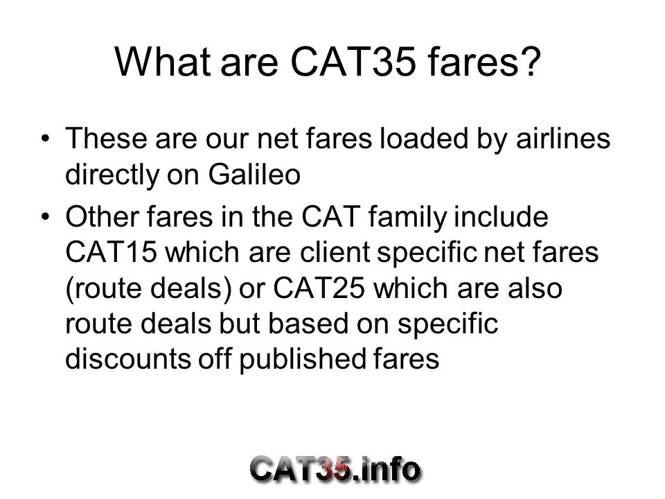 What are CAT35 fares These are our net fares loaded by airlines directly on Galileo.