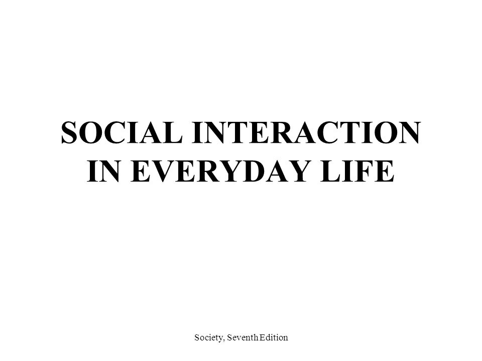 social interaction in everyday life The argue that the reality of everyday life could not be possible without constantly interacting and communicating with others in the social world they do admit that, although interacting and communicating is important to the creation of every day life, not all peoples interpretations of that interaction or communication will be the same.