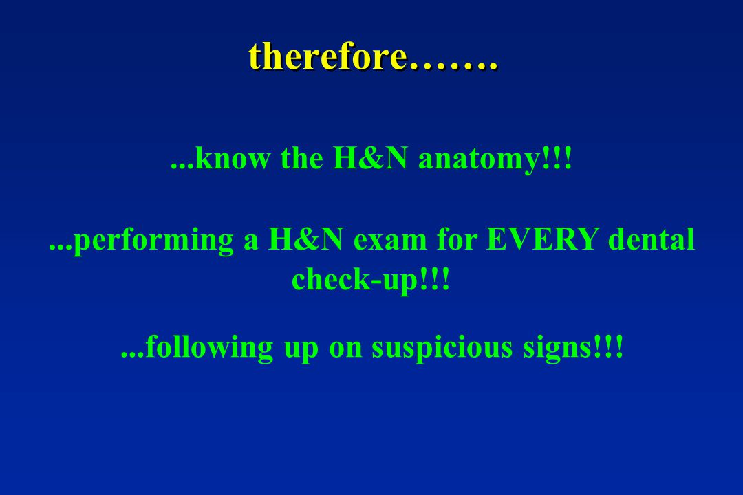 therefore……. ...know the H&N anatomy!!!