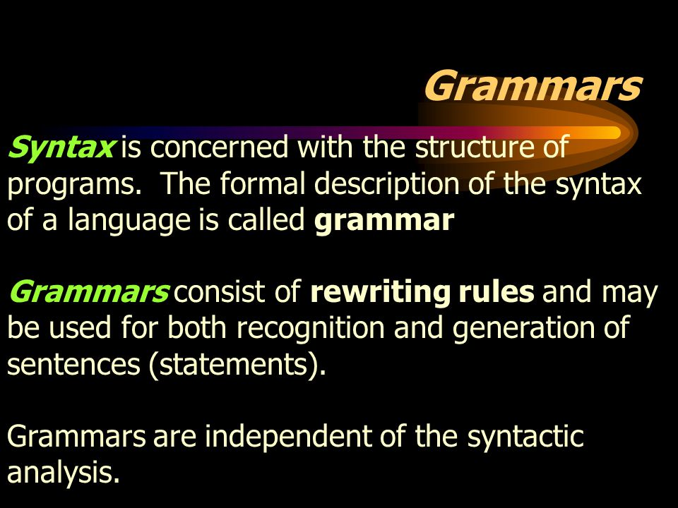 Grammars Syntax is concerned with the structure of programs. The formal description of the syntax of a language is called grammar.