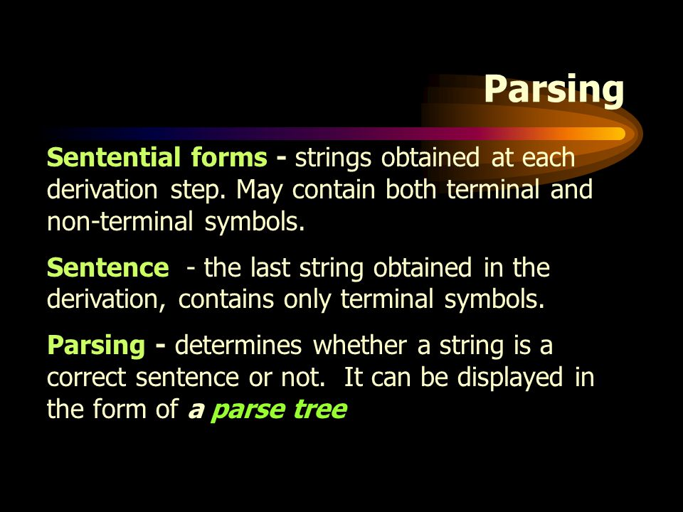 Parsing Sentential forms - strings obtained at each derivation step. May contain both terminal and non-terminal symbols.