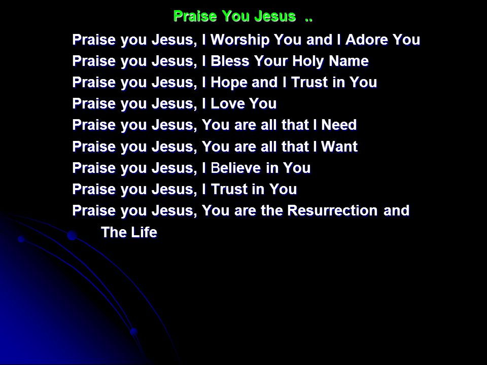 Praise You Jesus .. Praise you Jesus, I Worship You and I Adore You. Praise you Jesus, I Bless Your Holy Name.