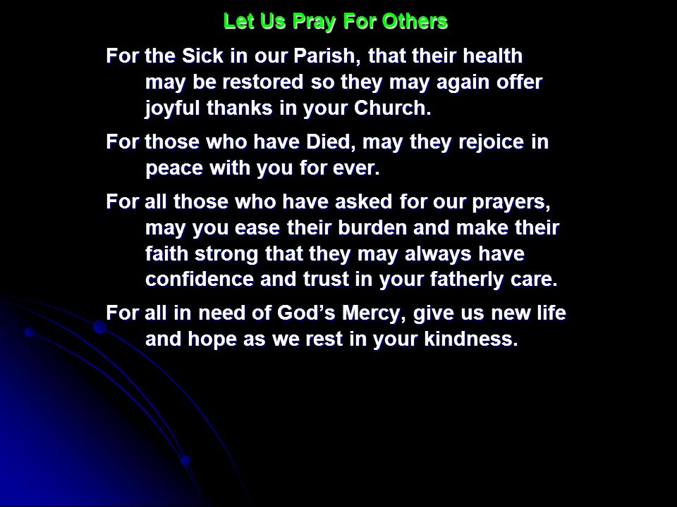 Let Us Pray For OthersFor the Sick in our Parish, that their health may be restored so they may again offer joyful thanks in your Church.