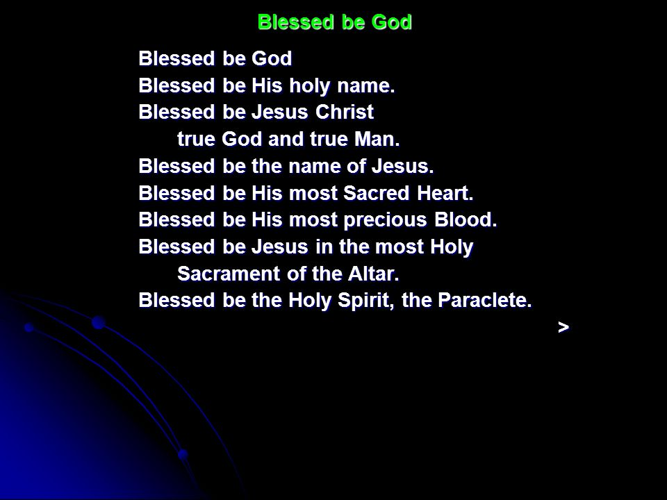Blessed be GodBlessed be God. Blessed be His holy name. Blessed be Jesus Christ. true God and true Man.