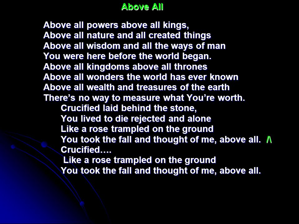 Above AllAbove all powers above all kings, Above all nature and all created things. Above all wisdom and all the ways of man.