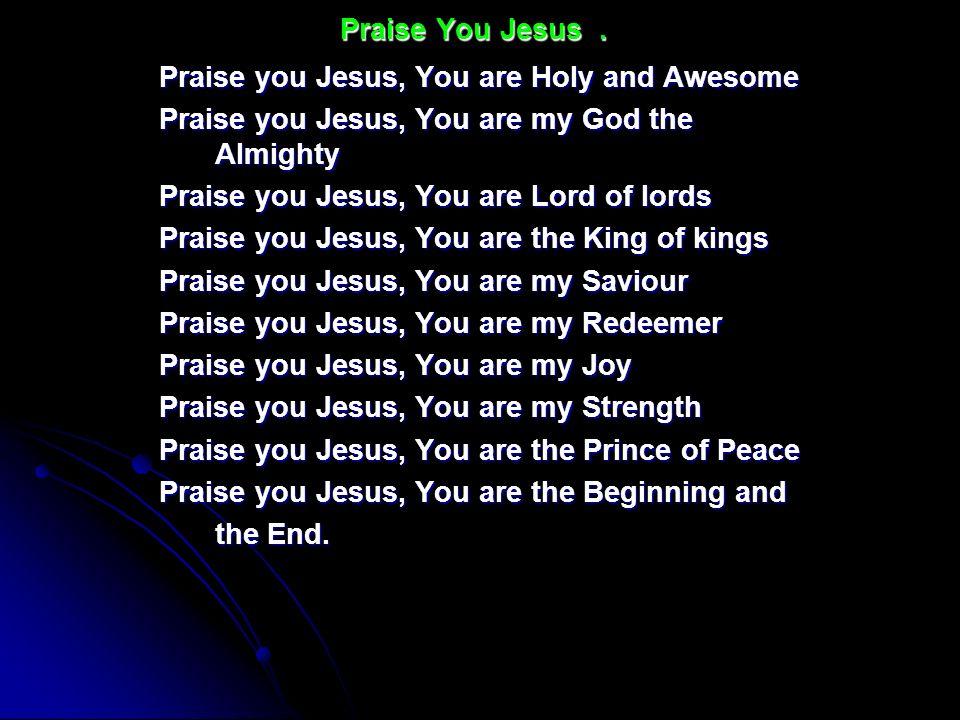 Praise You Jesus .Praise you Jesus, You are Holy and Awesome. Praise you Jesus, You are my God the Almighty.