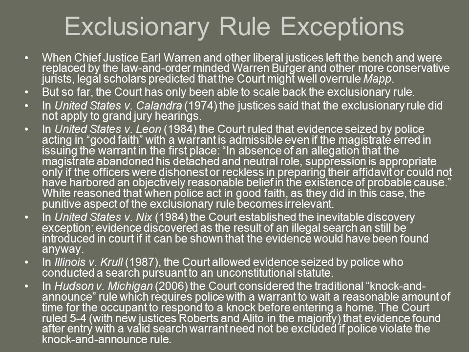 ramifications for the police having an exclusionary rule The exclusionary rule is but one of the consequences of an officer's illegal act its effect on the criminal case against the defendant may be significant (admission of the evidence can lead to conviction exclusion can lead to an acquittal), but it will likely not have a direct or immediate effect on the officer.