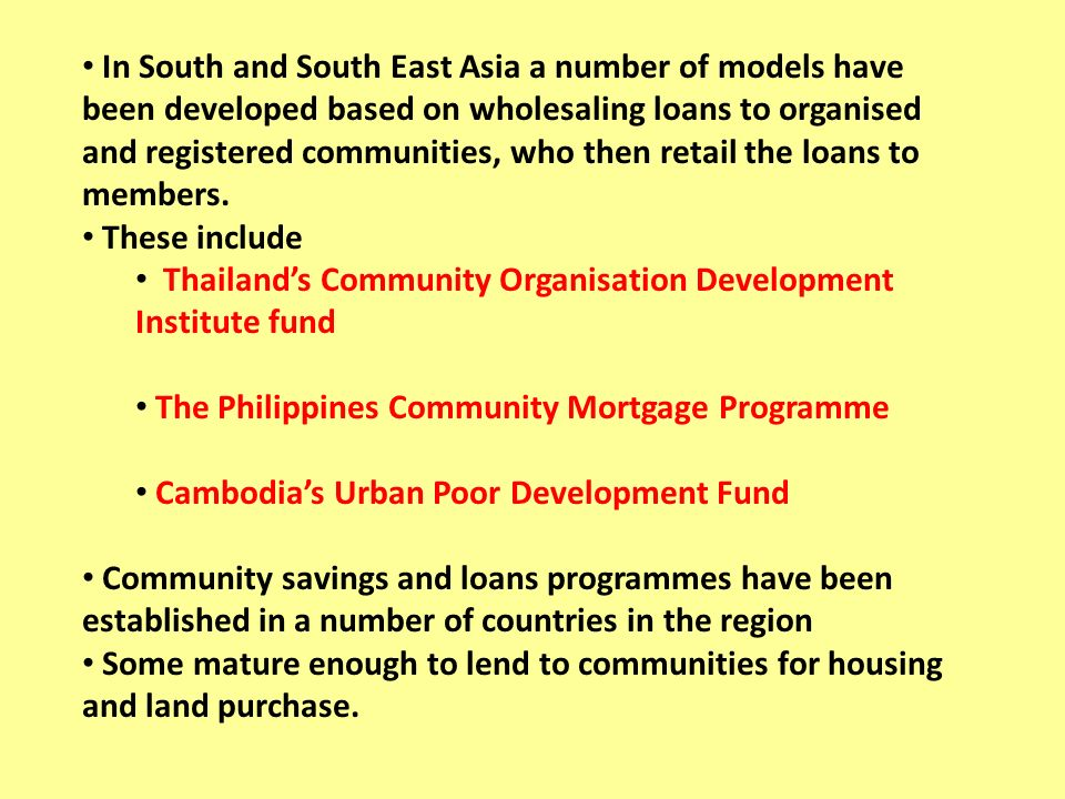 In South and South East Asia a number of models have been developed based on wholesaling loans to organised and registered communities, who then retail the loans to members.