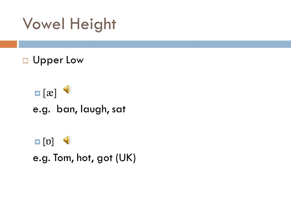 Vowel Height Upper Low e.g. ban, laugh, sat e.g. Tom, hot, got (UK)