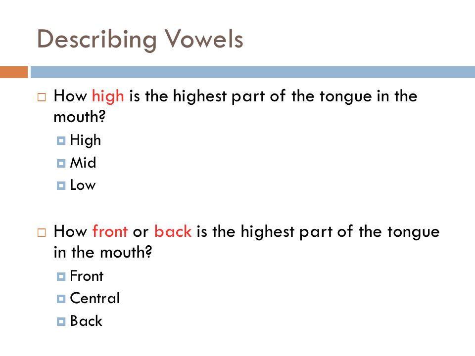Describing Vowels How high is the highest part of the tongue in the mouth High. Mid. Low.