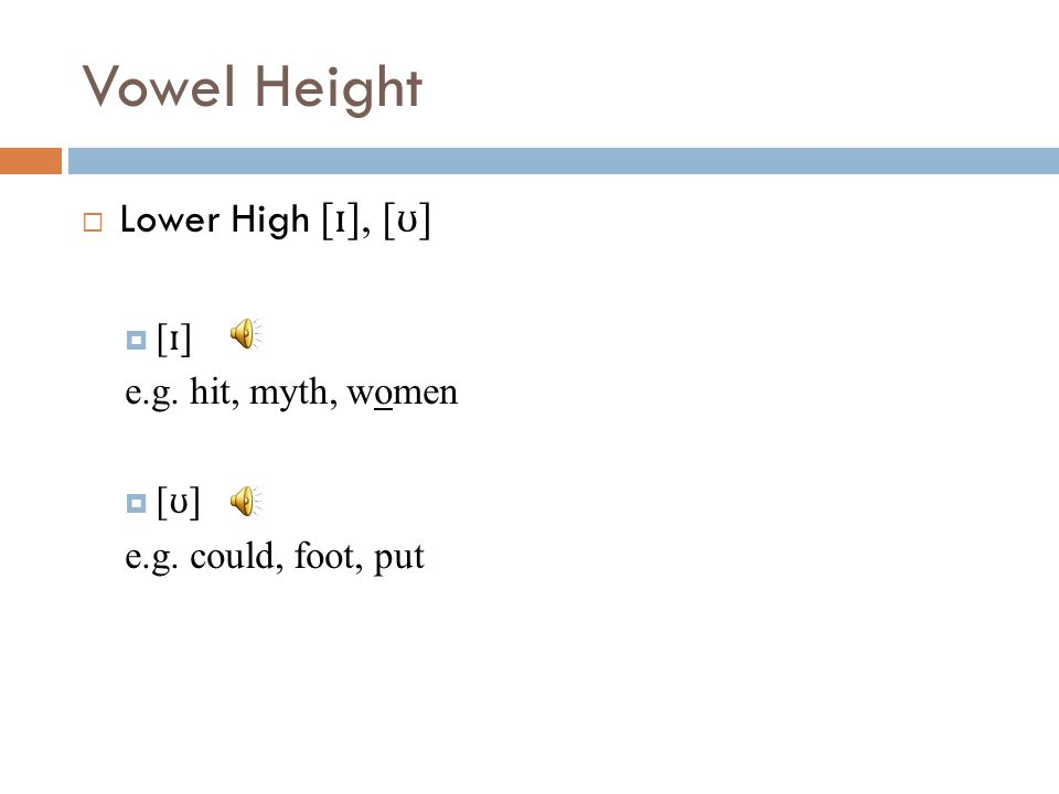 Vowel Height Lower High [ɪ], [ʊ] [ɪ] e.g. hit, myth, women [ʊ]