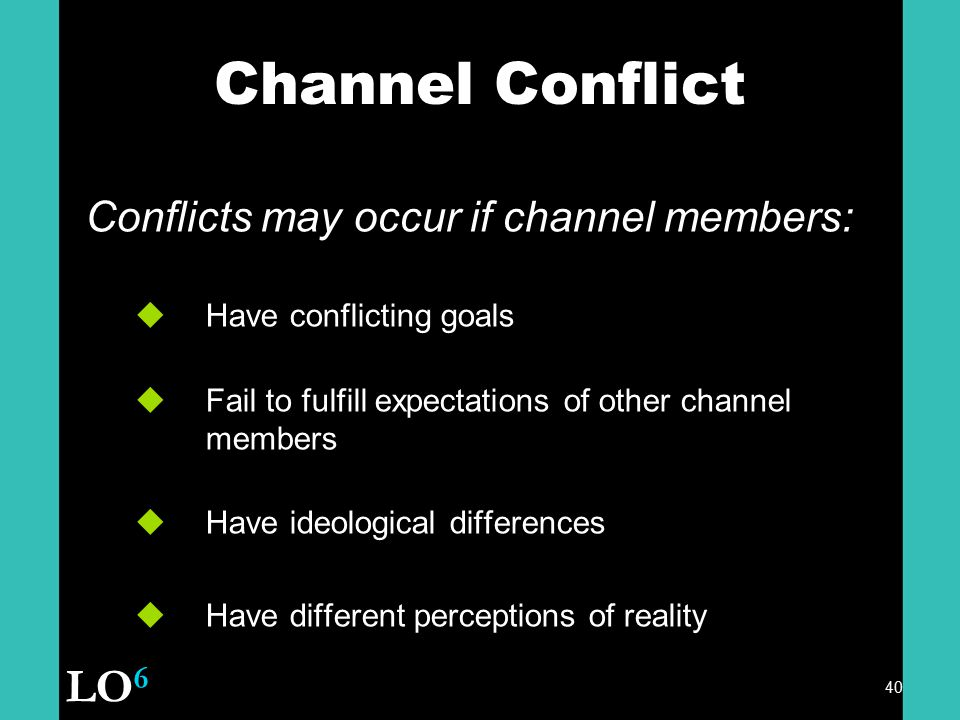Channel Conflict LO6 Conflicts may occur if channel members: