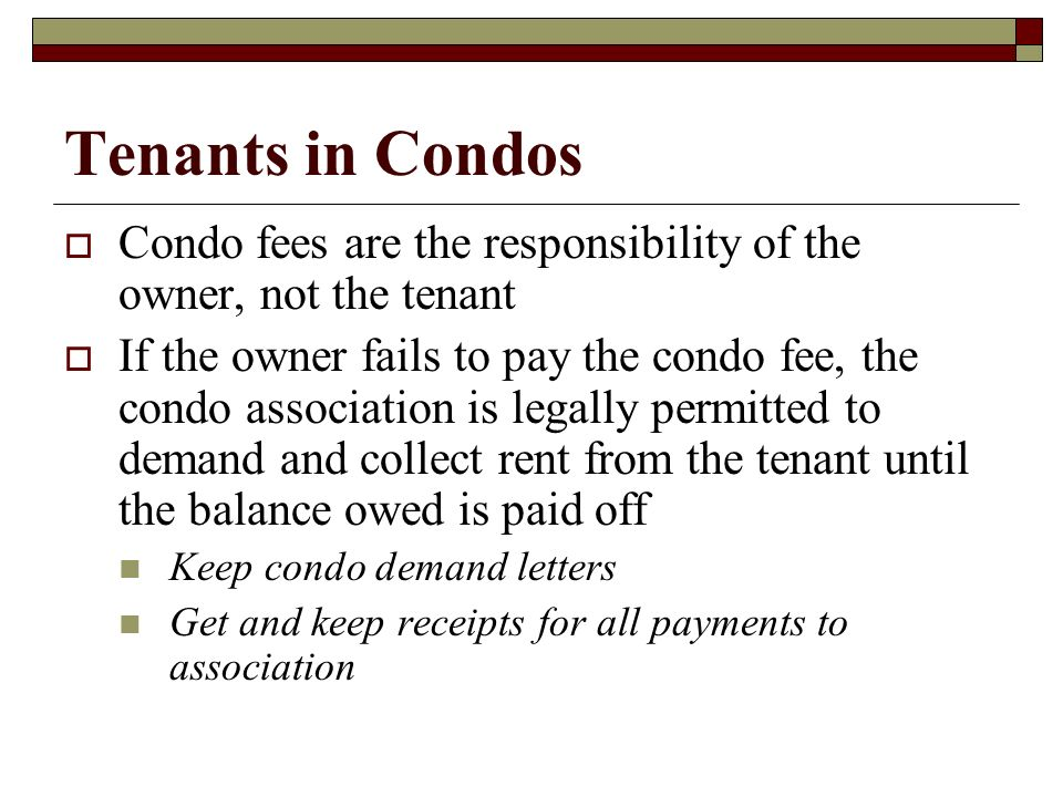 Tenants in Condos Condo fees are the responsibility of the owner, not the tenant.