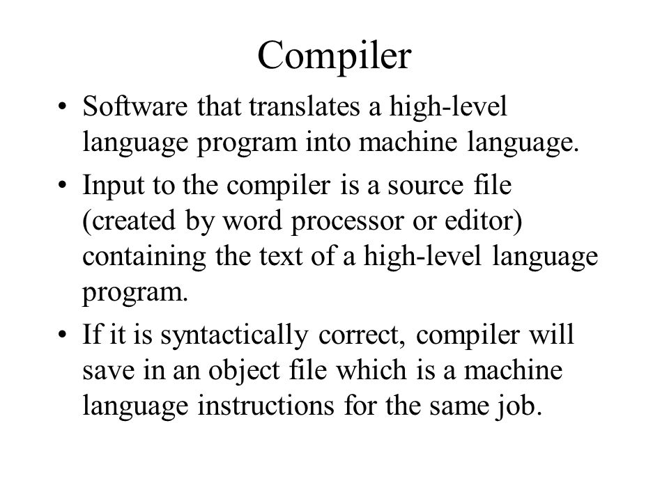 Compiler Software that translates a high-level language program into machine language.