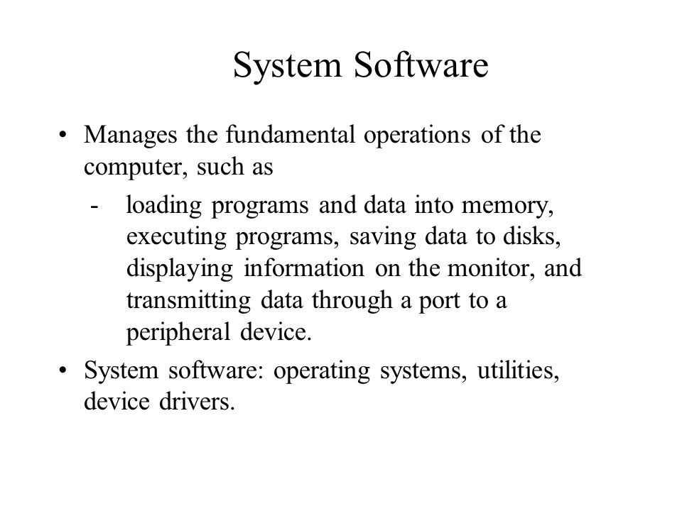 System Software Manages the fundamental operations of the computer, such as.