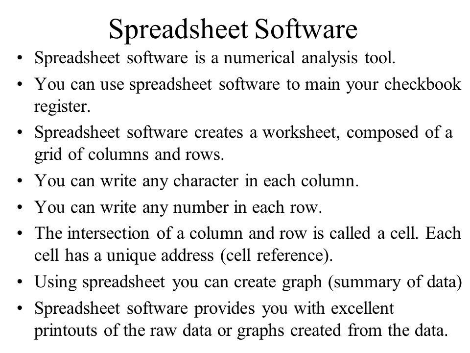 Spreadsheet Software Spreadsheet software is a numerical analysis tool. You can use spreadsheet software to main your checkbook register.