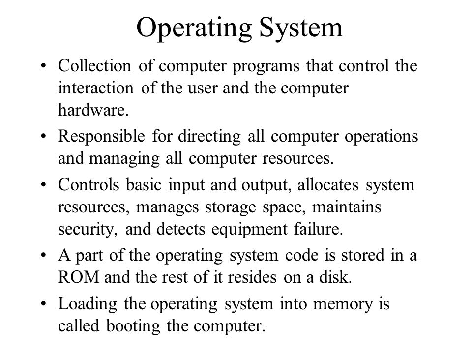 Operating System Collection of computer programs that control the interaction of the user and the computer hardware.