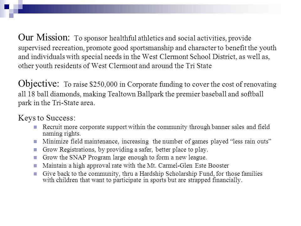 Our Mission: To sponsor healthful athletics and social activities, provide supervised recreation, promote good sportsmanship and character to benefit the youth and individuals with special needs in the West Clermont School District, as well as, other youth residents of West Clermont and around the Tri State