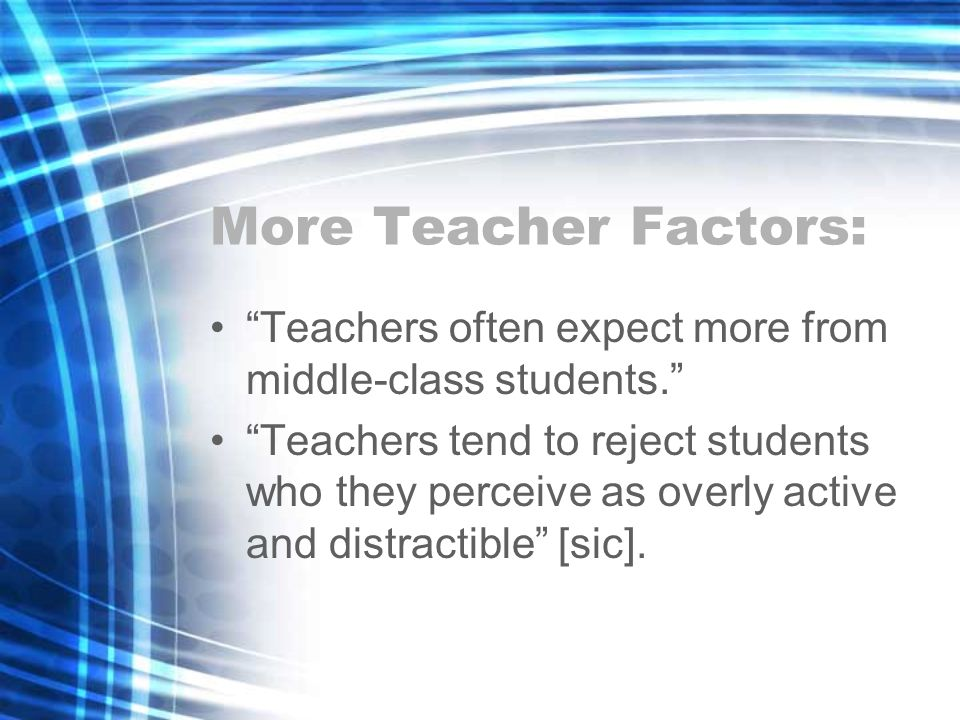More Teacher Factors: Teachers often expect more from middle-class students.