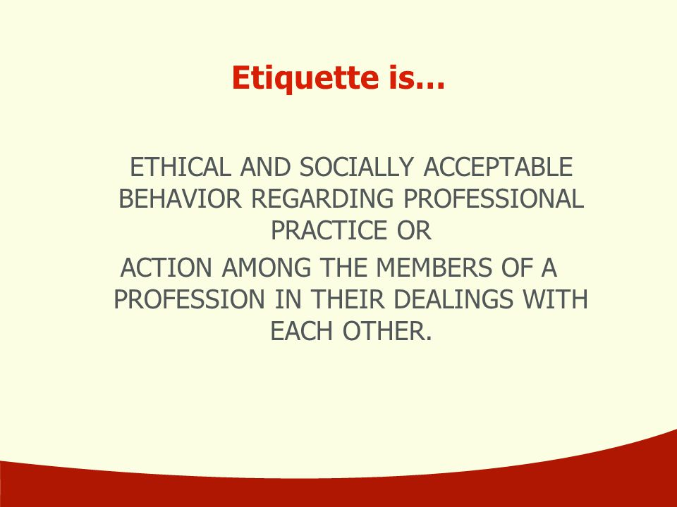Etiquette is… ETHICAL AND SOCIALLY ACCEPTABLE BEHAVIOR REGARDING PROFESSIONAL PRACTICE OR.