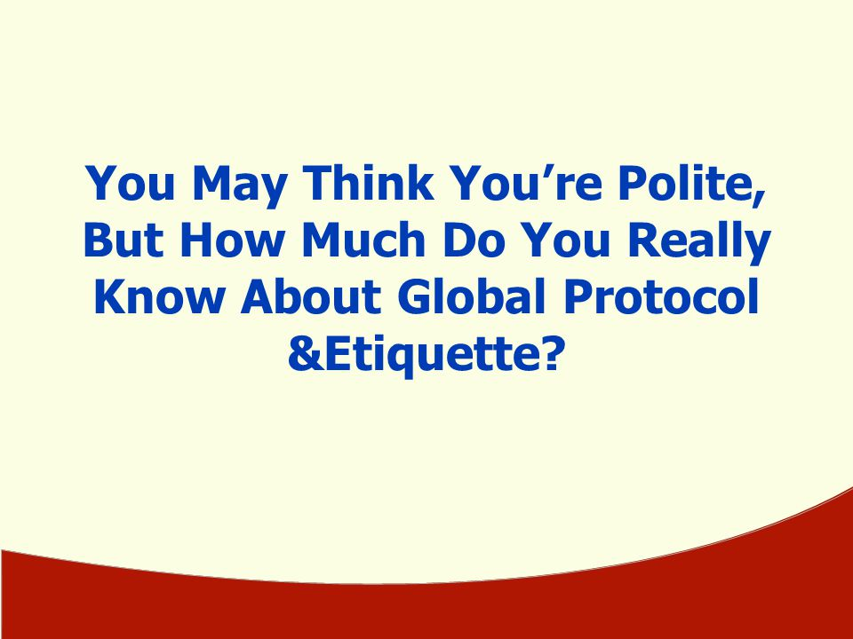 You May Think You're Polite, But How Much Do You Really Know About Global Protocol &Etiquette