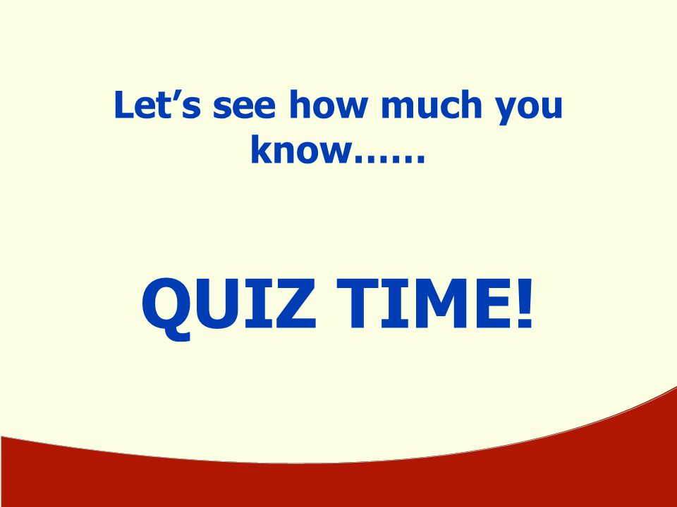 Let's see how much you know…… QUIZ TIME!