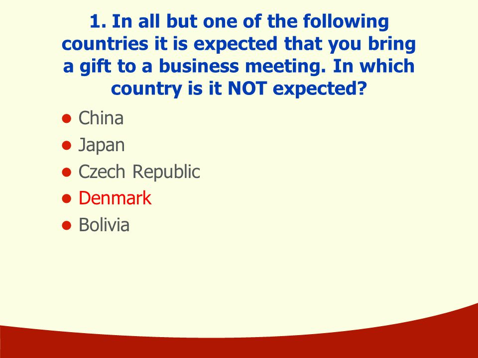 1. In all but one of the following countries it is expected that you bring a gift to a business meeting. In which country is it NOT expected