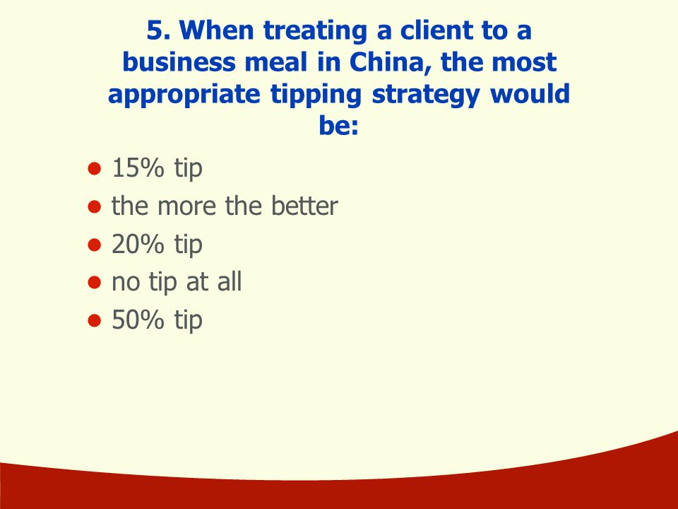 5. When treating a client to a business meal in China, the most appropriate tipping strategy would be: