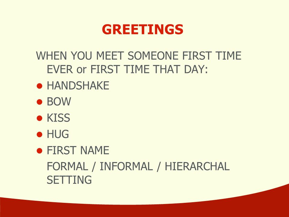 GREETINGS WHEN YOU MEET SOMEONE FIRST TIME EVER or FIRST TIME THAT DAY: HANDSHAKE. BOW. KISS. HUG.