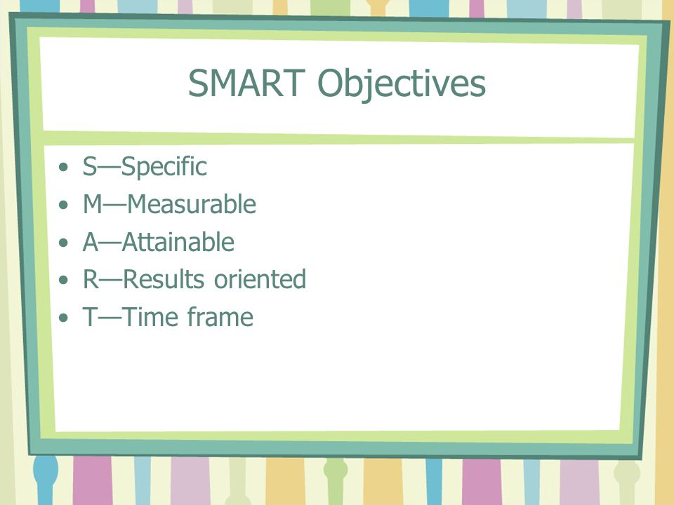 SMART Objectives S—Specific M—Measurable A—Attainable