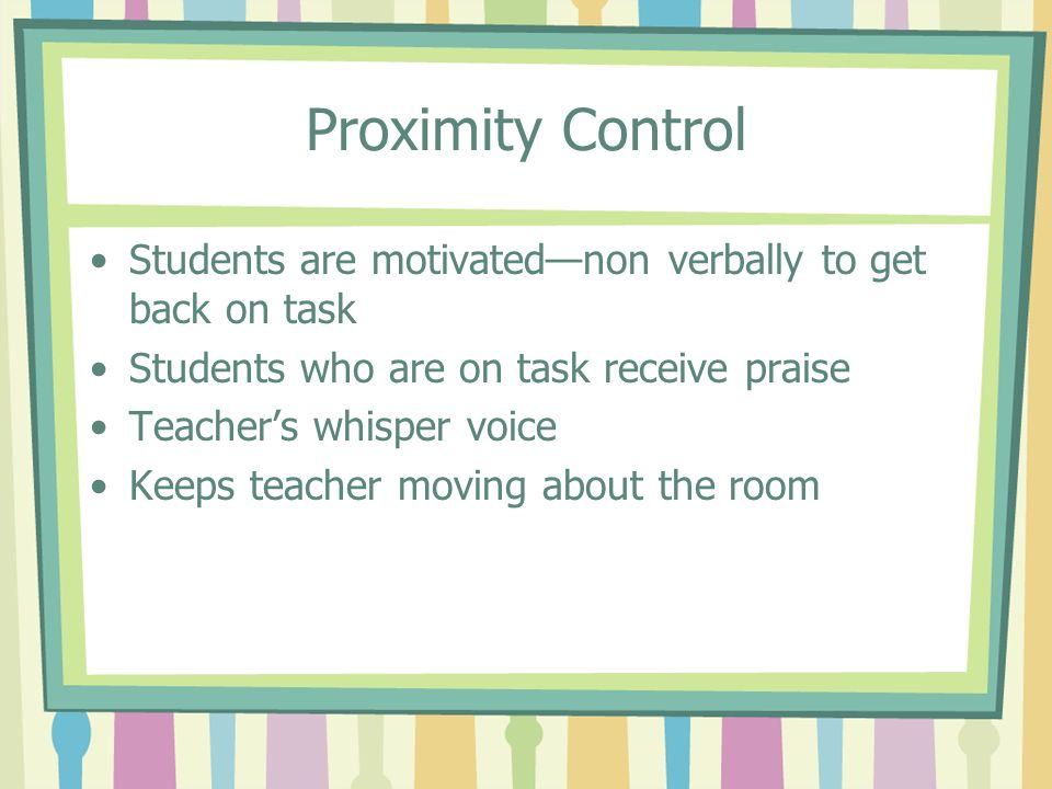 Proximity Control Students are motivated—non verbally to get back on task. Students who are on task receive praise.