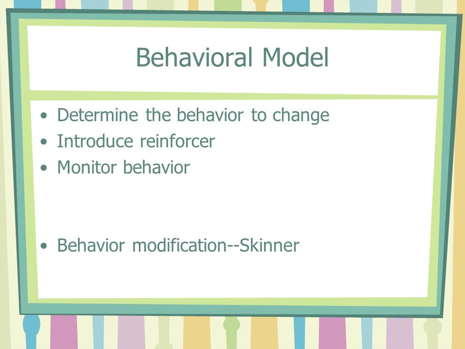 Behavioral Model Determine the behavior to change Introduce reinforcer