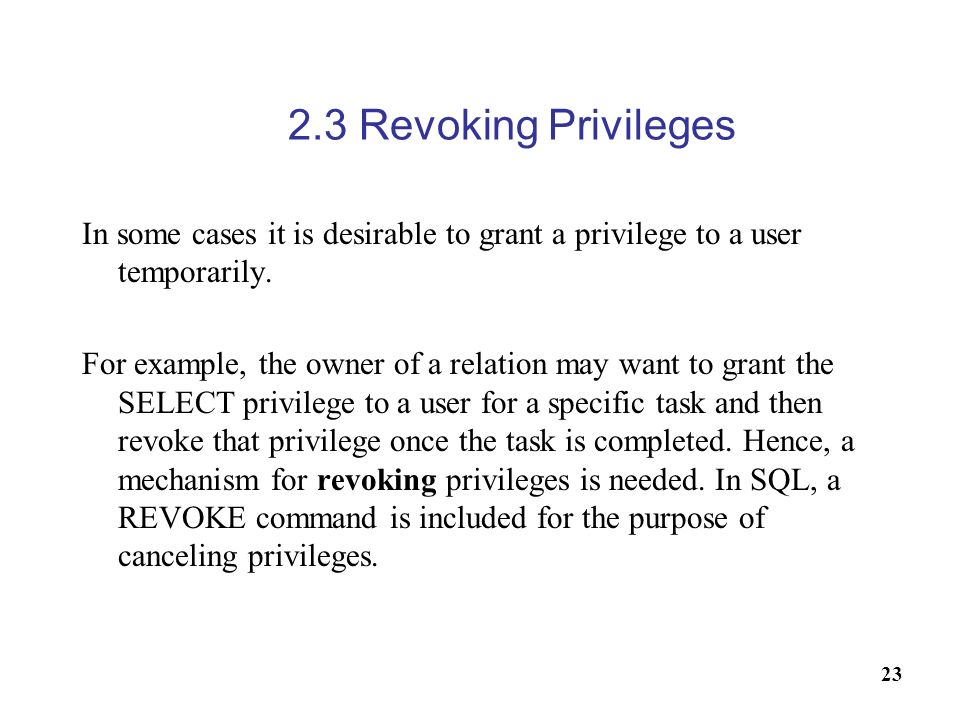 2.3 Revoking Privileges In some cases it is desirable to grant a privilege to a user temporarily.