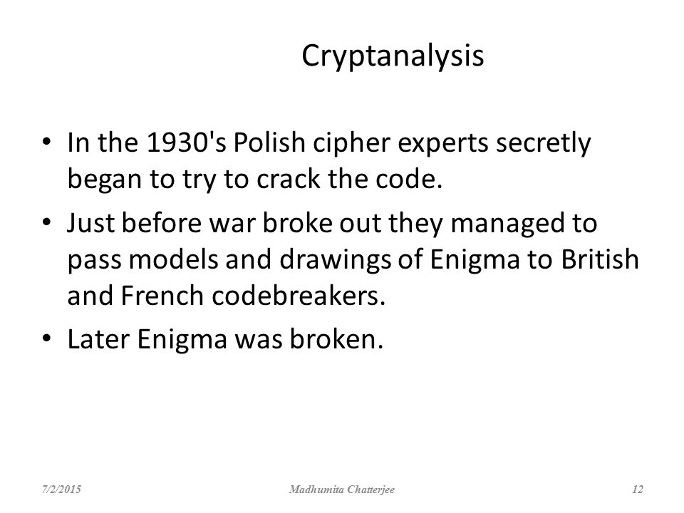 Cryptanalysis In the 1930 s Polish cipher experts secretly began to try to crack the code.