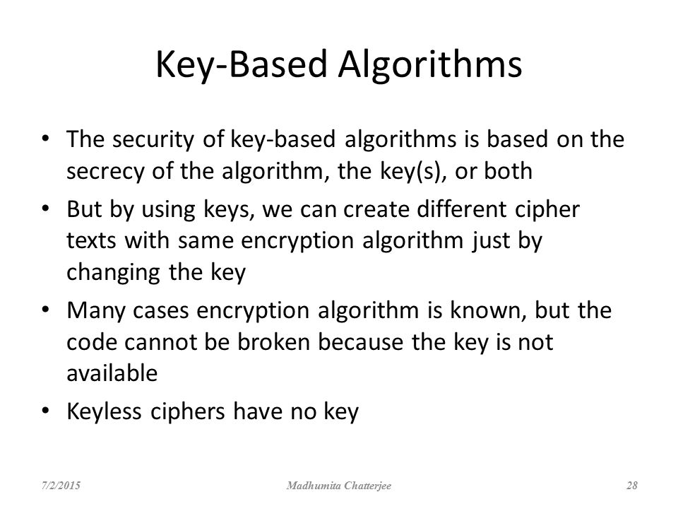 Key-Based Algorithms The security of key-based algorithms is based on the secrecy of the algorithm, the key(s), or both.
