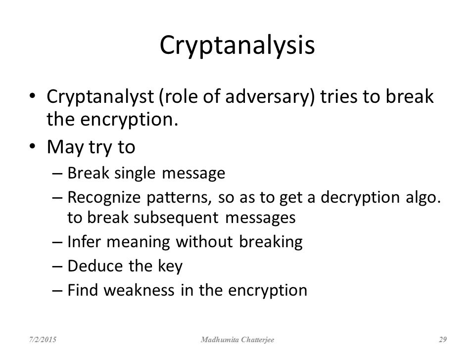 Cryptanalysis Cryptanalyst (role of adversary) tries to break the encryption. May try to. Break single message.