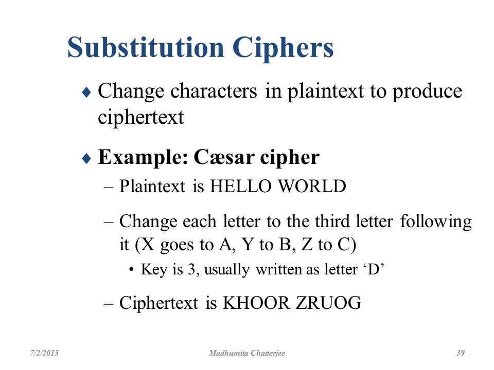 Substitution Ciphers Change characters in plaintext to produce ciphertext. Example: Cæsar cipher. Plaintext is HELLO WORLD.