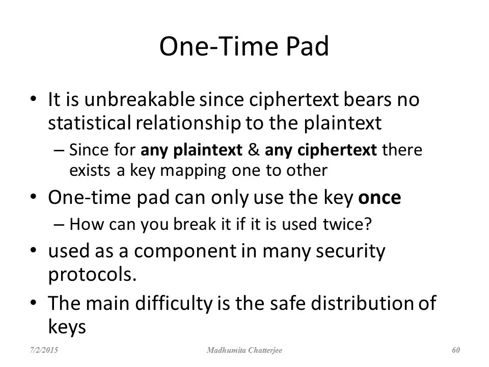 One-Time Pad It is unbreakable since ciphertext bears no statistical relationship to the plaintext.