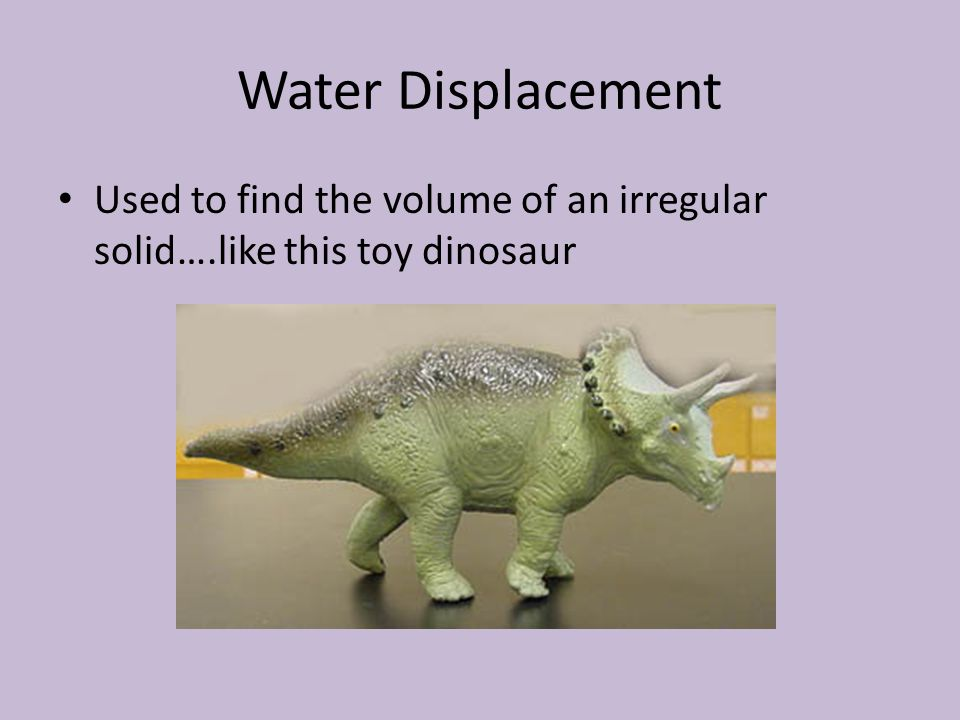 Water Displacement Used to find the volume of an irregular solid….like this toy dinosaur