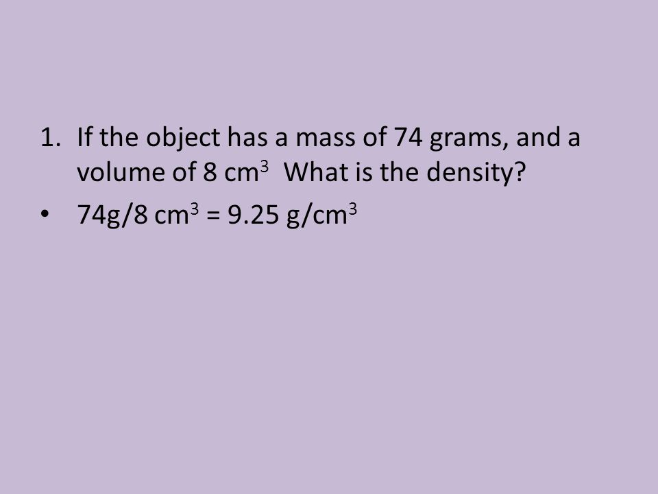 If the object has a mass of 74 grams, and a volume of 8 cm3 What is the density