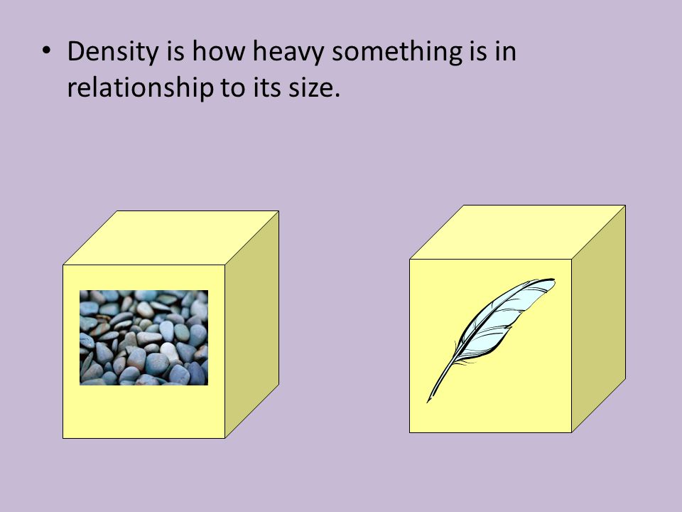 Density is how heavy something is in relationship to its size.