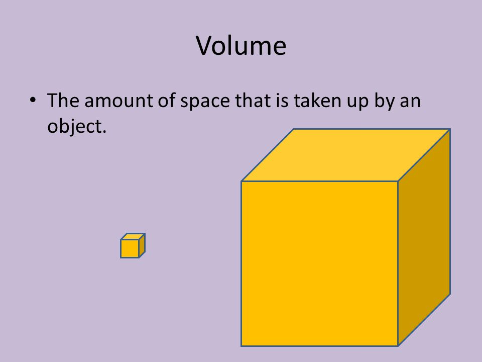 Volume The amount of space that is taken up by an object.