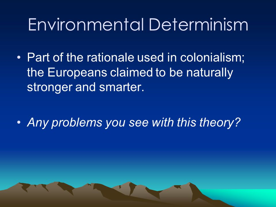 environmental determinism Environmental determinism, also known as climatic determinism or geographical determinism, is the theory that the physical environment sets hard limits on human society and development proponents of this theory claim that we can look to simplistic patterns of environmental change or geographical difference (eg latitude) and from.