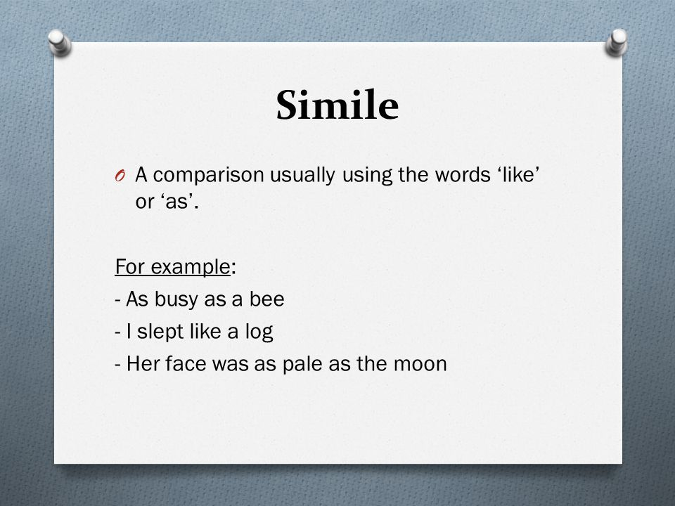 Simile A comparison usually using the words 'like' or 'as'.