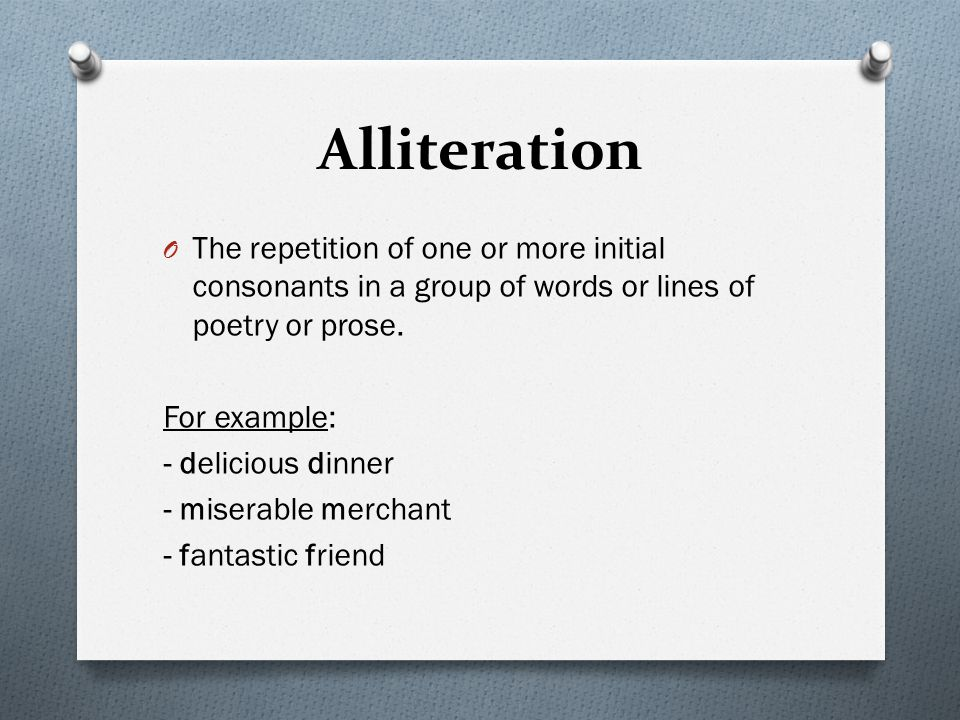 Alliteration The repetition of one or more initial consonants in a group of words or lines of poetry or prose.