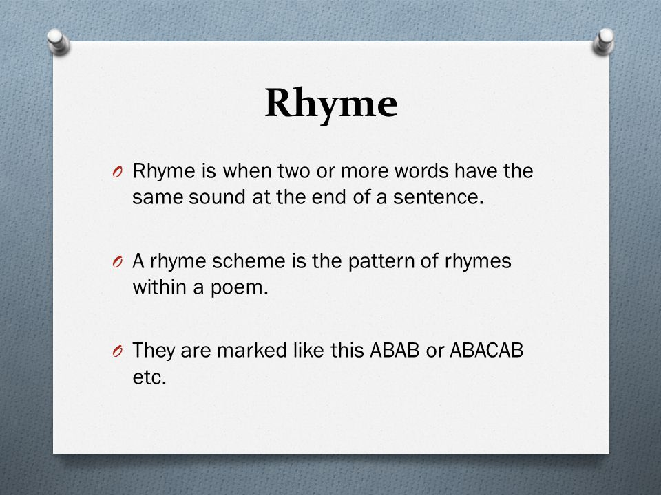 Rhyme Rhyme is when two or more words have the same sound at the end of a sentence. A rhyme scheme is the pattern of rhymes within a poem.