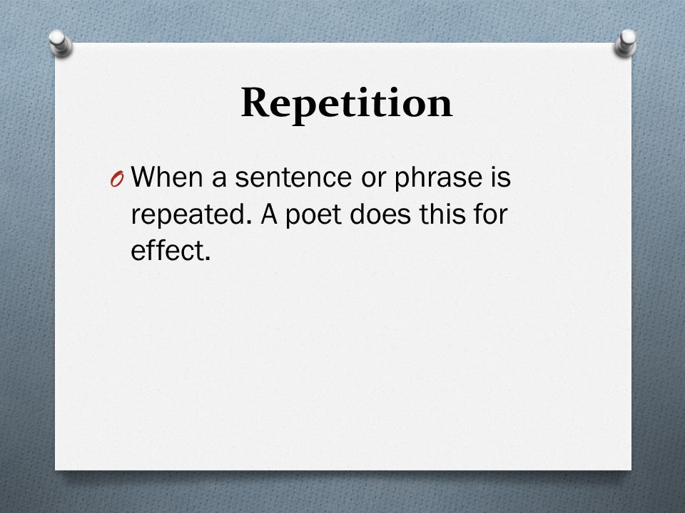 Repetition When a sentence or phrase is repeated. A poet does this for effect.