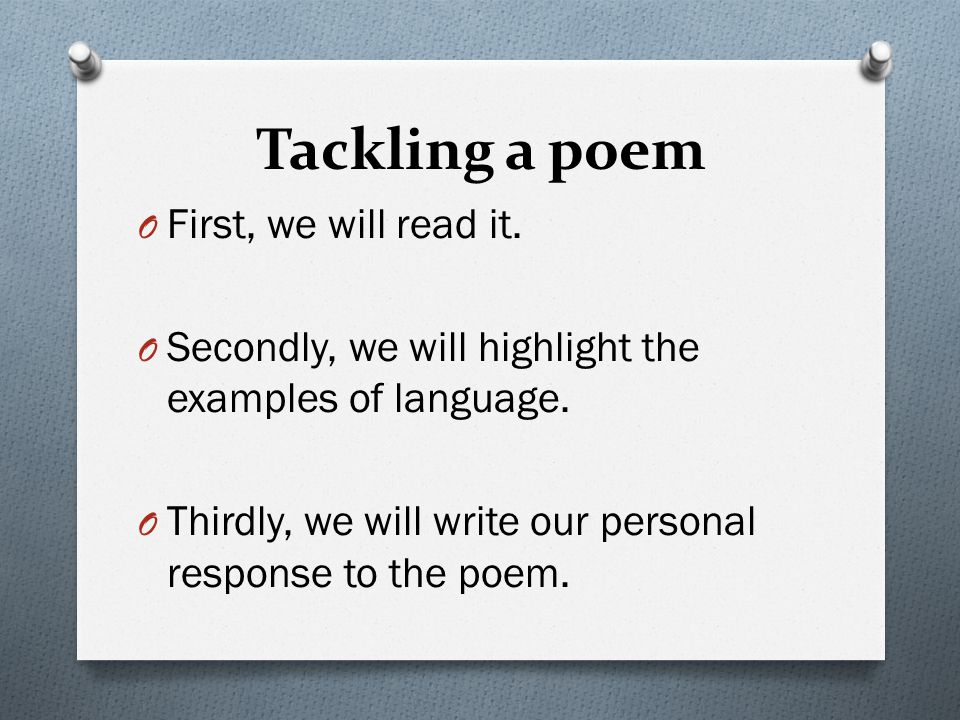 Tackling a poem First, we will read it.