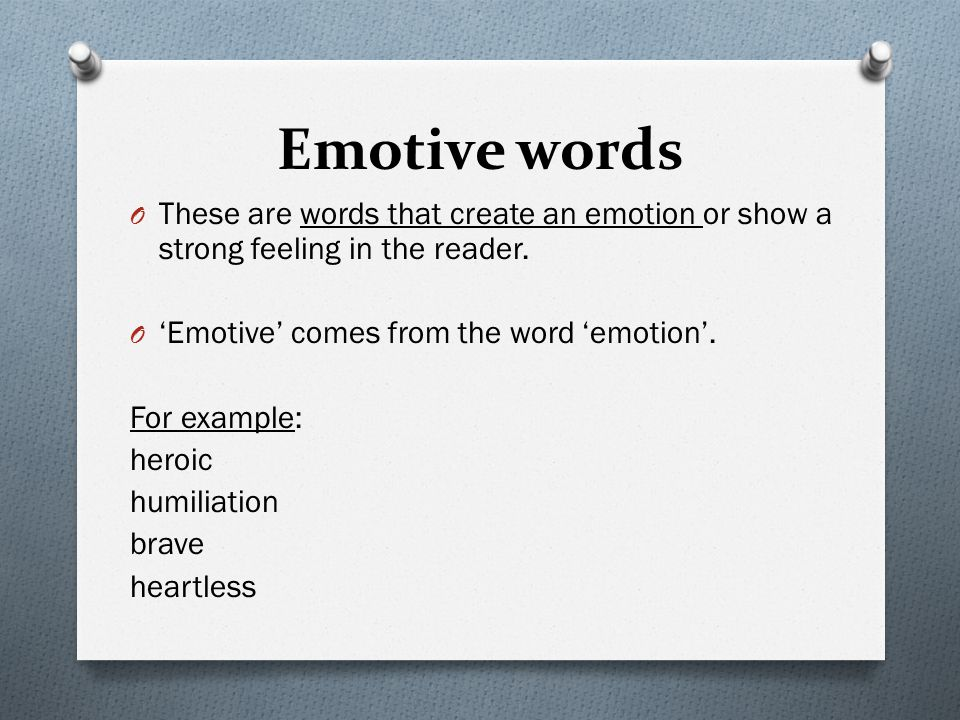 Emotive words These are words that create an emotion or show a strong feeling in the reader. 'Emotive' comes from the word 'emotion'.