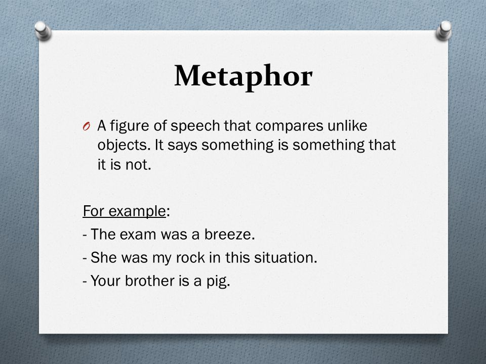 Metaphor A figure of speech that compares unlike objects. It says something is something that it is not.